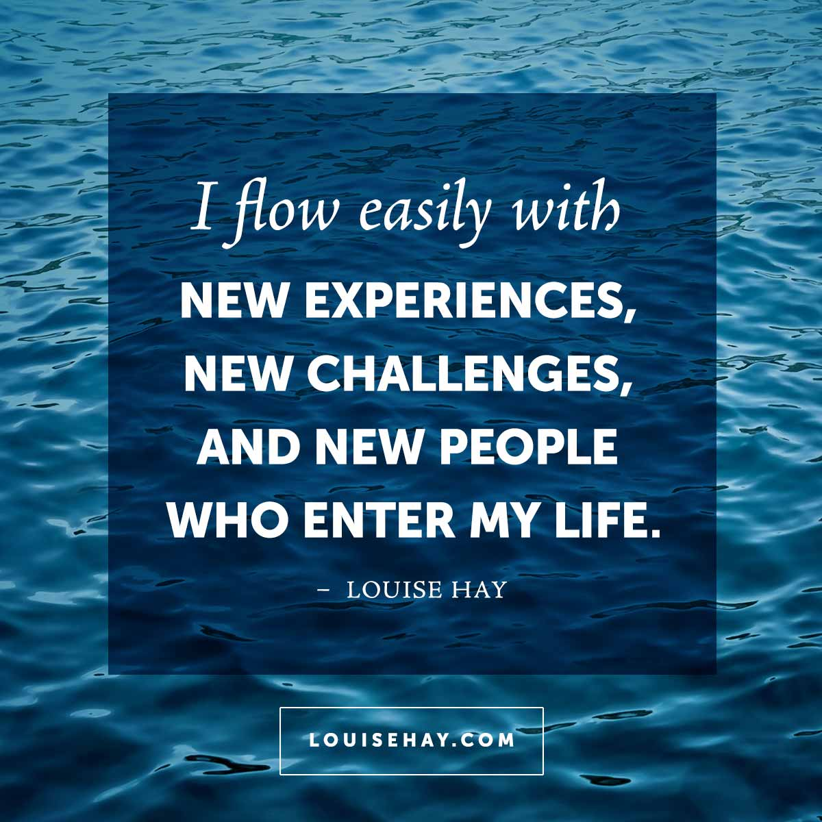 Inspirational Quotes about  | I flow easily with new experiences, new challenges, and new people who enter my life. — Louise Hay
