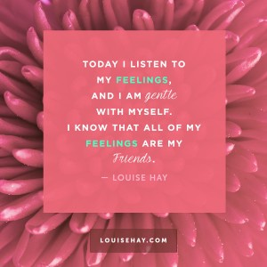 "Inspirational Quotes about forgiveness | ""Today I listen to my feelings, and I am gentle with myself. I know that all of my feelings are my friends."" — Louise Hay"