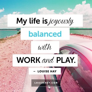"Inspirational Quotes about happiness | ""My life is joyously balanced with work and play."" — Louise Hay"