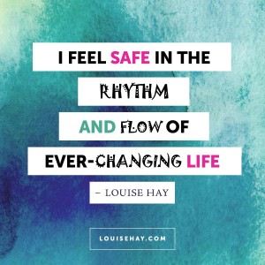 "Inspirational Quotes about healing | ""I feel safe in the rhythm and flow of ever-changing life."" — Louise Hay"