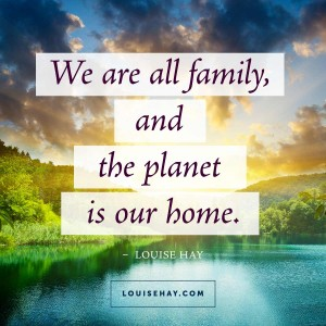 "Inspirational Quotes about inspiration | ""We are all family, and the planet is our home."" — Louise Hay"