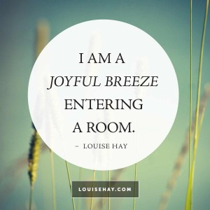 "Inspirational Quotes about happiness | ""I am a joyful breeze entering a room."" — Louise Hay"