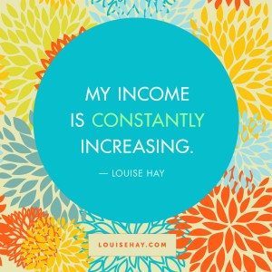"Inspirational Quotes about prosperity | ""My income is constantly increasing."" — Louise Hay"