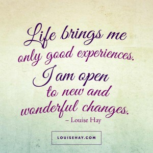 "Inspirational Quotes about prosperity | ""Life brings me only good experiences. I am open to new and wonderful changes."" — Louise Hay"