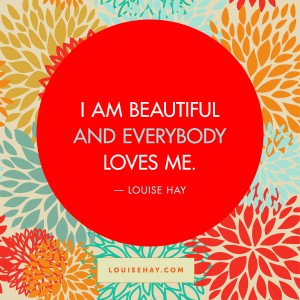 "Inspirational Quotes about relationships | ""I am beautiful, and everybody loves me."" — Louise Hay"