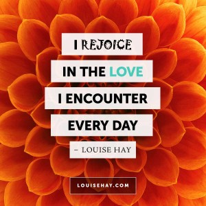 "Inspirational Quotes about relationships | ""I rejoice in the love I encounter every day."" — Louise Hay"