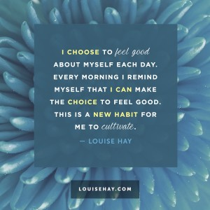 "Inspirational Quotes about self-esteem | ""I choose to feel good about myself each day. Every morning I remind myself that I can make the choice to feel good. This is a new habit for me to cultivate."" — Louise Hay"