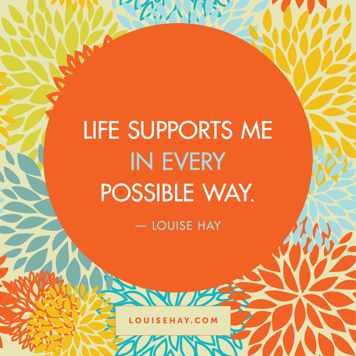 Inspirational Quotes about  | Life supports me in every possible way. — Louise Hay